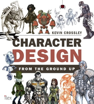 Character Design from the Ground Up Make Your Sketches Come to Life