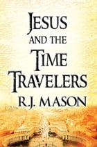 Jesus and The Time Travelers by R. J. Mason
