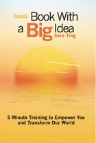 Small Book with a Big Idea: 5 Minute Training to Empower You and Transform the World by Sara Ting
