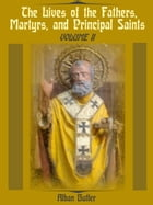 The Lives of the Fathers, Martyrs, and Principal Saints : Volume II (Illustrated) by Alban Butler
