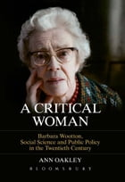 A Critical Woman: Barbara Wootton, Social Science and Public Policy in the Twentieth Century by Ann Oakley