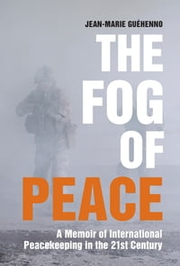 The Fog of Peace: A Memoir of International Peacekeeping in the 21st Century