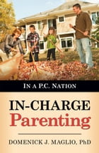In-Charge Parenting: In a P.C. Nation by Dr. Domenick J. Maglio, Ph.D.