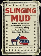 Slinging Mud: Rude Nicknames, Scurrilous Slogans, and Insulting Slang from Two Centuries of Am…