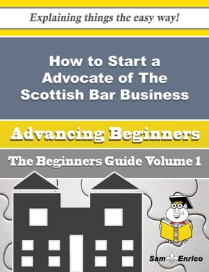 How to Start a Advocate of The Scottish Bar Business (Beginners Guide): How to Start a Advocate of The Scottish Bar Business (Beginners Guide) by Waneta Pickard
