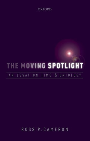 The Moving Spotlight An Essay on Time and Ontology