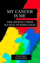 My Cancer Is Me: The Journey from Illness to Wholeness by Vijay Bhat