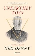 Unearthly Toys: Poems and Masks by Ned Denny