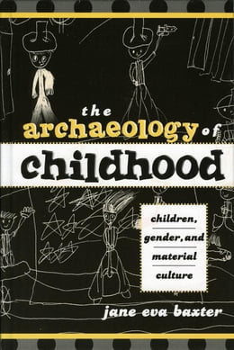 Book The Archaeology of Childhood: Children, Gender, and Material Culture by Jane Eva Baxter, DePaul University