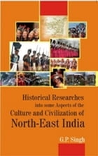 Historical Research into some Aspects of the Culture and Civilization of North-East India by G.P. Singh