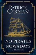 No Pirates Nowadays: A Short Story by Patrick O'Brian