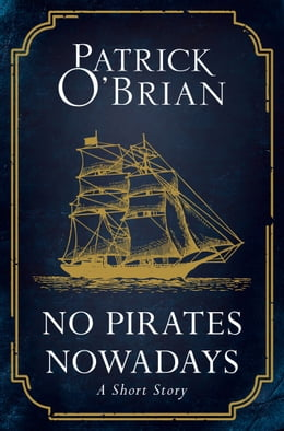Book No Pirates Nowadays: A Short Story by Patrick O'Brian