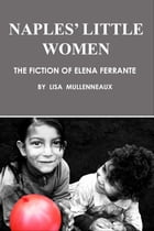 Naples' Little Women: The Fiction of Elena Ferrante by Lisa Mullenneaux