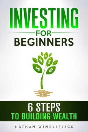 Investing for Beginners: 6 Steps to Building Wealth by Nathan Winklepleck