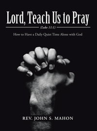 Lord, Teach Us to Pray: How to Have a Daily Quiet Time Alone with God