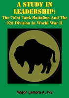 A Study In Leadership: The 761st Tank Battalion And The 92d Division In World War II by Major Lenora A. Ivy