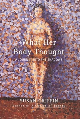 Book What Her Body Thought: A Journey Into the Shadows by Susan Griffin