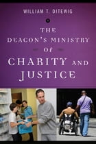 The Deacon's Ministry of Charity and Justice by William T. Ditewig