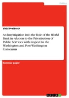 An Investigation into the Role of the World Bank in relation to the Privatisation of Public Services with respect to the Washington and Post-Washingto by Vicki Preibisch