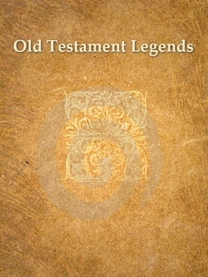 Old Testament Legends Being Stories Out of Some of the Less-known Apochryphal Books of the Old Testament