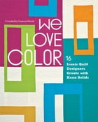 We Love Color: 16 Iconic Quilt Designers Create with Kona Solids