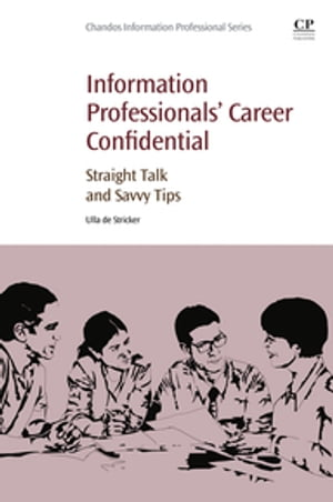 Information Professionals' Career Confidential Straight Talk and Savvy Tips
