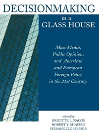 Decisionmaking in a Glass House: Mass Media, Public Opinion, and American and European Foreign…