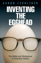 Inventing the Egghead: The Battle over Brainpower in American Culture by Aaron Lecklider