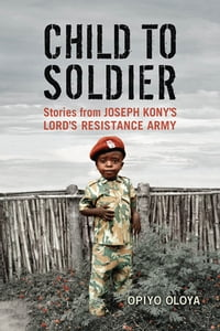 Child to Soldier: Stories from Joseph Kony's Lord's Resistance Army