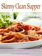 Skinny Clean Supper: 90 Healthy Recipes To Achieve Permanent Weight Loss And Lasting Good Health by Norma Martinez