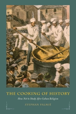 Book The Cooking of History: How Not to Study Afro-Cuban Religion by Stephan Palmié