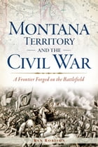 Montana Territory and the Civil War: A Frontier Forged on the Battlefield by Ken Robison