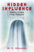 Hidden Influence: Unveiling the Truth by M. C. Holman