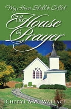 My House Shall be Called The House of Prayer by Cheryl A.W. Wallace