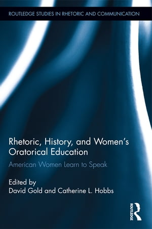 Rhetoric,  History,  and Women's Oratorical Education American Women Learn to Speak