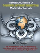 Ultimate Encyclopedia Of Powerful Internet Marketing Mindsets And Methods: The Quintessential Guide To Understanding Internet Marketing, Mastering It' by Noah Daniels
