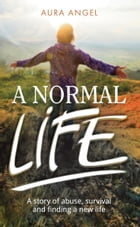 A Normal Life: A story of abuse, survival and finding a new life by Aura Angel