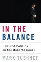 In the Balance: Law and Politics on the Roberts Court by Mark Tushnet
