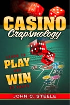 Casino Crapsmology: Learn to Play and Win at Craps by John C. Steele