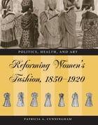 Reforming Women's Fashion, 1850-1920: Politics, Health, and Art by Patricia A. Cunningham