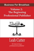 Business for Breakfast, Volume 2: The Beginning Professional Publisher by Leah Cutter