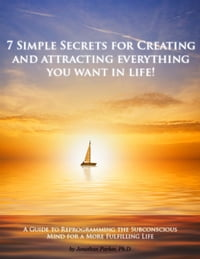 7 Simple Secrets to Creating and Attracting Everything You Want in Life