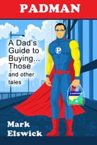 Padman: A Dad's Guide to Buying... Those and other tales by Mark Elswick