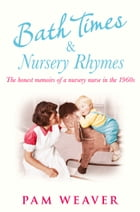 Bath Times and Nursery Rhymes: The memoirs of a nursery nurse in the 1960s by Pam Weaver