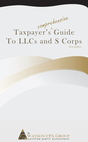 Taxpayer's Comprehensive Guide to Llcs and S Corps: 2016 Edition