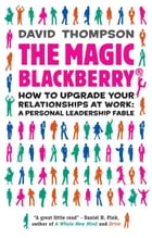The Magic Blackberry: Creating and nurturing the right relationships at work by David Thompson