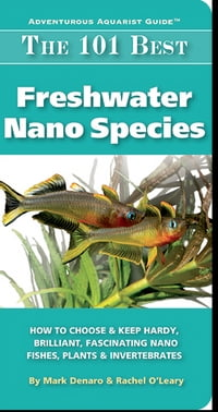 The 101 Best Freshwater Nano Species: How to Choose & Keep Hardy, Brilliant, Fascinating Nano…