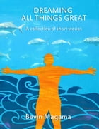 Dreaming All Things Great: A Collection of Short Stories by Bevin Magama