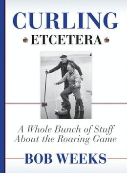 Book Curling, Etcetera: A Whole Bunch of Stuff About the Roaring Game by Weeks, Bob