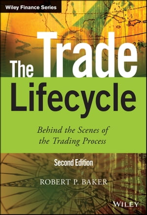 The Trade Lifecycle: Behind the Scenes of the Trading Process by Robert P. Baker